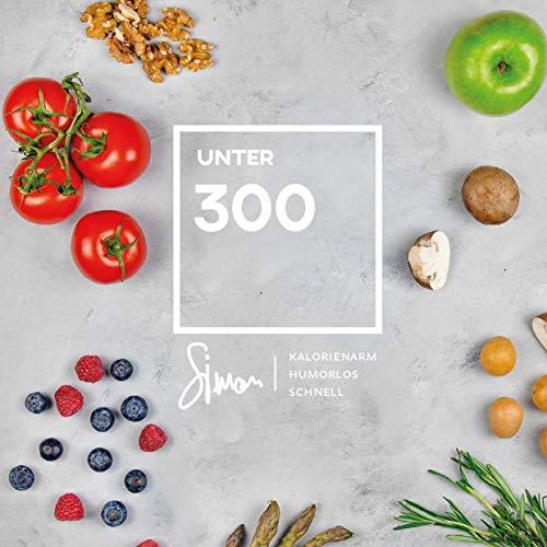 UNTER 300: Rezepte unter 300 Kalorien. Das Diät-Kochbuch mit einfachen Rezepten zum abnehmen.