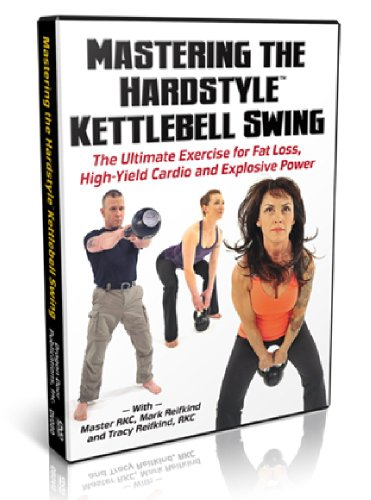 Mastering The Hardstyle Kettlebell Swing - The Ultimate Exercise fot Fat Loss, High-Yield Cardio and Explosive Power