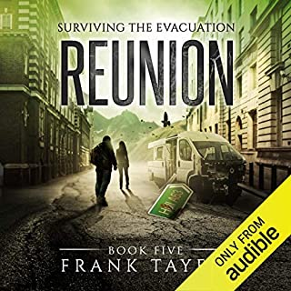 Reunion     Surviving the Evacuation, Book 5              Written by:                                                                                                                                 Frank Tayell                               Narrated by:                                                                                                                                 Fiona Hardingham                      Length: 9 hrs and 33 mins     2 ratings     Overall 3.5