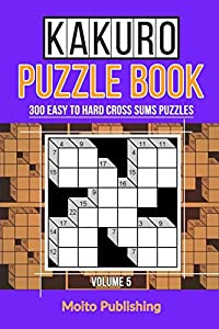 Kakuro Puzzle Book: 300 Easy to Hard Cross Sums Puzzles Volume V (Volume 5)