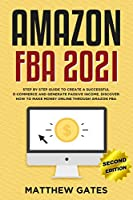 Amazon FBA 2020: Step by Step Guide to Create a Successful E-Commerce and Generate Passive Income. Discover How to Make Money Online Through Amazon FBA