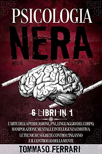 Psicologia Nera: 6 LIBRI IN 1: L'Arte della Persuasione, PNL, Linguaggio del Corpo, Manipolazione Mentale e Intelligenza Emotiva. Le Tecniche Segrete contro l'Inganno e il Controllo della Mente