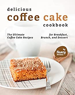 Delicious Coffee Cake Cookbook: The Ultimate Coffee Cake Recipes for Breakfast, Brunch, and Dessert