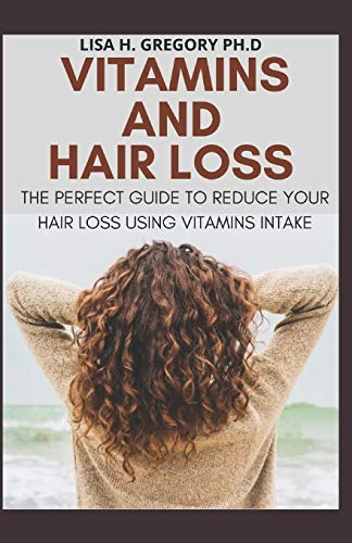 VITAMINS AND HAIR LOSS: THE PERFECT GUIDE TO REDUCE YOUR HAIR LOSS USING VITAMINS INTAKE
