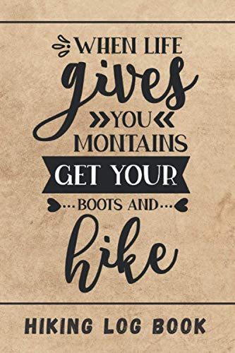 WHEN LIFE GIVES YOU MOUNTAIN, GET YOUR BOOTS AND KIKE. HIKING LOG BOOK: Keep Track of Every Detail: Location, Distance, Duration, Elevation, Terrain, ... | Tracking Notebook | Gifts for Hikers.