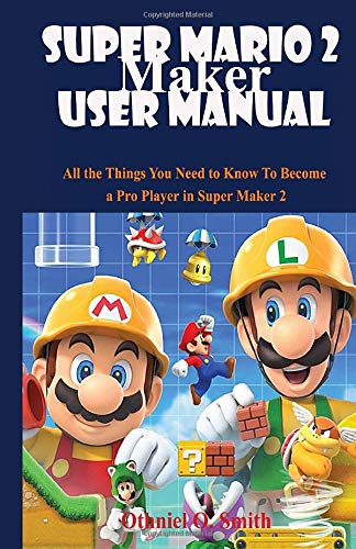 Super Mario Maker 2 User Manual: All the Things You Need to Know To Become a Pro Player in Super Maker 2