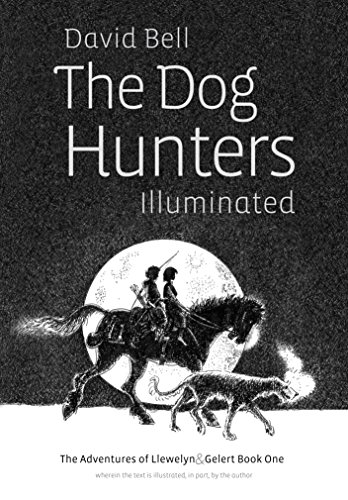 The Dog Hunters Illuminated: The Adventures of Llewelyn and Gelert Book One, wherein the text is illustrated, in part, by the author (English Edition)