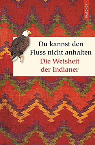 Du kannst den Fluss nicht anhalten - Weisheiten der Indianer (Geschenkbuch Weisheit, Band 42)