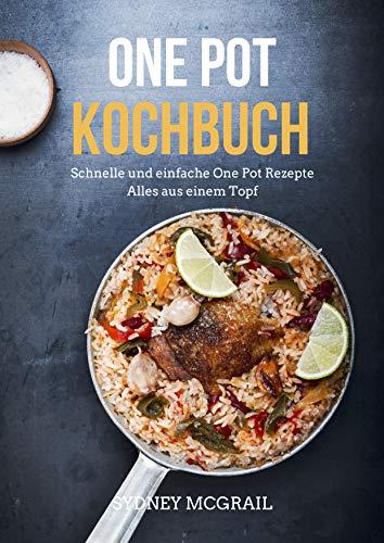 One Pot Kochbuch: Schnelle und einfache One Pot Rezepte - Alles aus einem Topf