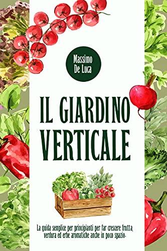 IL GIARDINO VERTICALE: La guida semplice per principianti per far crescere frutta, verdura ed erbe...