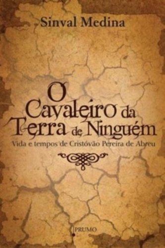 O Cavaleiro da Terra de Ninguém. Vida e Tempos de Cristovão Pereira de Abreu