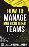 How To Manage Multicultural Teams: Management and Leadership Skills for Starting and Running a Business For Entrepreneurs and Business Owners | Short Read