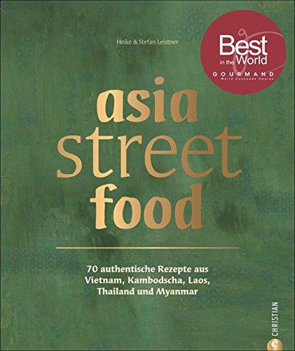 Asiatische Küche: asia street food. Authentische Rezepte aus Thailand, Myanmar, Laos, Kambodscha und Vietnam. Kochen mit dem neuen asia streetfood ... Laos, Kambodscha, Myanmar und Vietnam