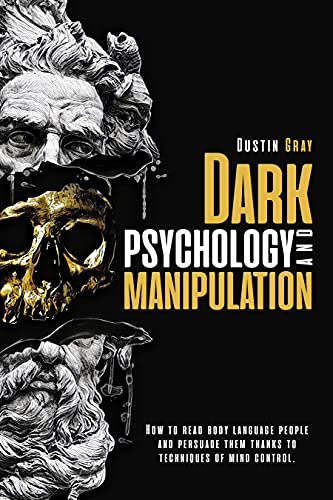 Dark Psychology and Manipulation: Discover the Best Techniques to Learn and The Art of Reading People & Stop Being Manipulated. Start Influencing Anyone using Mind Control