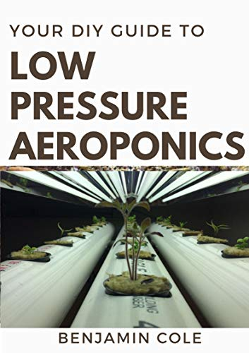 Your DIY Guide Low Pressure Aeroponics: Perfect Manual To setting up a working Low Pressure Aeroponics System (English Edition)
