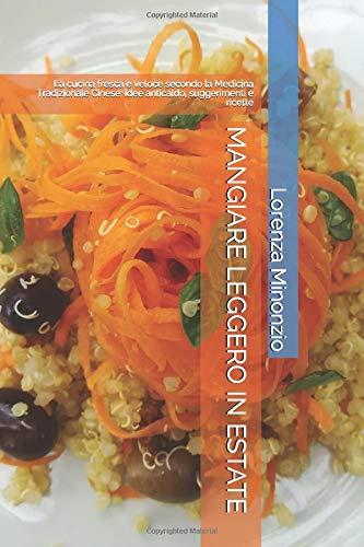 MANGIARE LEGGERO IN ESTATE: La cucina fresca e veloce secondo la Medicina Tradizionale Cinese: idee anticaldo, suggerimenti e ricette