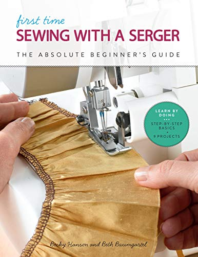 First Time Sewing with a Serger:The Absolute Beginner's Guide--Learn By Doing * Step-by-Step Basics + 9 Projects