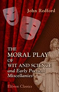 The Moral Play of Wit and Science, and Early Poetical Miscellanies: From an Unpublished Manuscript