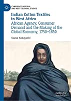 Indian Cotton Textiles in West Africa: African Agency, Consumer Demand and the Making of the Global Economy, 1750–1850 (Cambridge Imperial and Post-Colonial Studies)