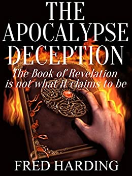 [Fred Harding]のThe Apocalypse Deception: The Book of Revelation is not what it claims to be (English Edition)