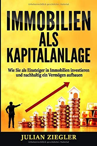 Immobilien als Kapitalanlage: Wie Sie als Einsteiger in Immobilien investieren und nachhaltig ein Vermögen aufbauen