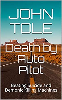 Death by Auto Pilot: Beating Suicide and Demonic Killing Machines (Witness of Elsewhere Book 1) by [John Tole]