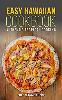 Easy Hawaiian Cookbook: Authentic Tropical Cooking (Hawaiian Cookbook, Hawaiian Recipes, Hawaiian Cooking, Tropical Cooking, Tropical Recipes, Tropical Cookbook Book 1) by [Chef Maggie Chow]