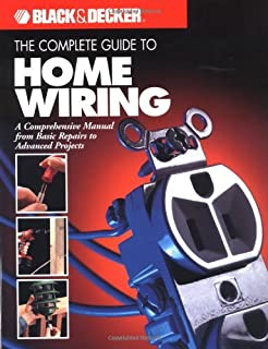 The Complete Guide to Home Wiring: A Comprehensive Manual, from Basic Repairs to Advanced Projects (Black & Decker Home Improvement Library; U.S. edition)