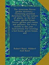 The American flower garden directory : containing practical directions for the culture of plants, in the hot-house, garden-house, flower garden and ... for erecting a hot-house, green-house, and