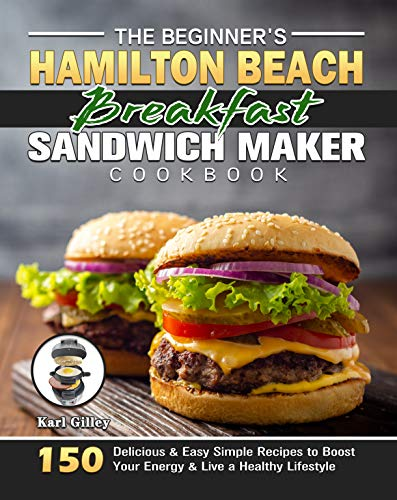 The Beginner's Hamilton Beach Breakfast Sandwich Maker Cookbook: 150 Delicious & Easy Simple Recipes to Boost Your Energy & Live a Healthy Lifestyle