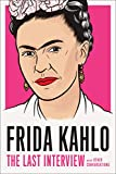 Frida Kahlo: The Last Interview: and Other Conversations (The Last Interview Series)