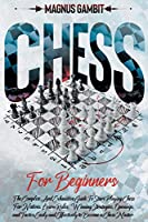 Chess For Beginners: The Complete And Exhaustive Guide To Start Playing Chess. Learn Rules, Winning Strategies, Openings, and Tactics Easily and Effectively to Become a Chess Master.