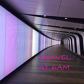 Travel at 6AM