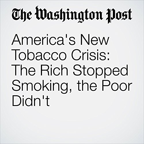 America's New Tobacco Crisis: The Rich Stopped Smoking, the Poor Didn't audiobook cover art