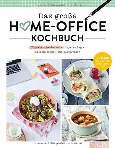 Das große Home-Office-Kochbuch: Gut essen trotz Arbeitsstress: 77 einfache Rezepte für jeden Geschmack für zu Hause oder Büro