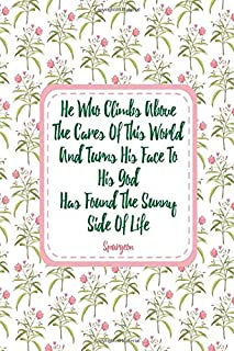 He who climbs above the cares of this world, and turns his face to his God, has found the sunny side of life Spurgeon: Bla...