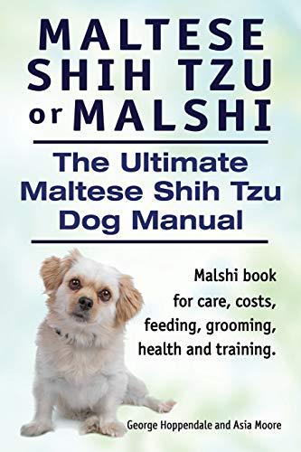 Maltese Shih Tzu or Malshi. The Ultimate Maltese Shih Tzu Dog Manual. Malshi book for care, costs, feeding, grooming, health and training.