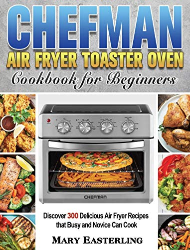 Chefman Air Fryer Toaster Oven Cookbook for Beginners: Discover 300 Delicious Air Fryer Recipes that Busy and Novice Can Cook