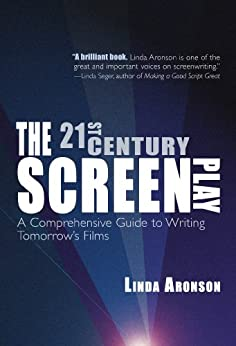 The 21st Century Screenplay: A Comprehensive Guide to Writing Tomorrow's Films by [Linda Aronson]