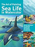 Art of Painting Sea Life in Watercolor: Master techniques for painting spectacular sea animals in watercolor (Collector's)