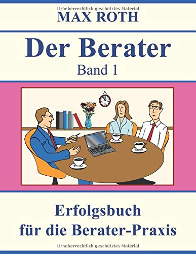 Der Berater: Band 1, Erfolgsbuch für die Berater-Praxis