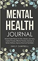Mental Health Journal: Mental Health Planner for Men, Women, and Teens. Creative Prompts, Effective Practices, Exercises to Bolster Wellness, Improve Mood and Feel Better