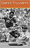 Pele, The Greatest Player Ever Or The Most Overrated Player Of All Time?: A Realistic Look At Pele's...