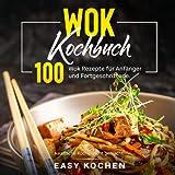 Wok Kochbuch: Asiatische Küche leicht gemacht. 100 Wok Rezepte für Anfänger und Fortgeschrittene.