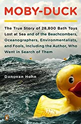 Image: Moby-Duck: The True Story of 28,800 Bath Toys Lost at Sea and of the Beachcombers, Oceanographers, Environmentalists, and Fools Including the Author Who Went in Search of Them, by Donovan Hohn (Author). Publisher: Penguin Books; Reprint edition (February 28, 2012)