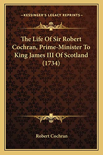 The Life Of Sir Robert Cochran, Prime-Minister To King James III Of Scotland (1734)