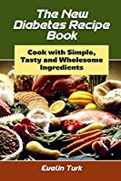 The New Diabetes Recipe Book: Cook with Simple, Tasty and Wholesome ingredients