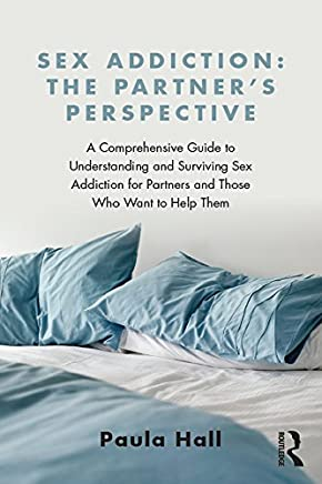 Sex Addiction: The Partner's Perspective: A Comprehensive Guide to Understanding and Surviving Sex Addiction For Partners and Those Who Want to Help Them (English Edition)
