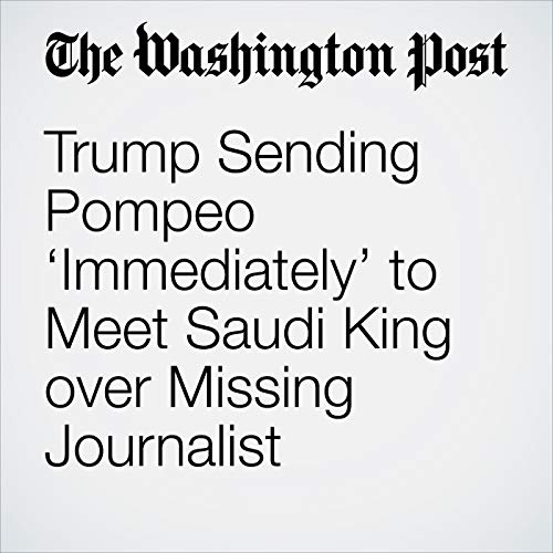 Trump Sending Pompeo 'Immediately' to Meet Saudi King over Missing Journalist audiobook cover art