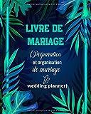 Livre de Mariage (Préparation et Organisation de Mariage wedding Planner): Un guide (à remplir) étape par étape de A à Z pour créer et organiser votre ... (sans stresser et sans rien oublier).